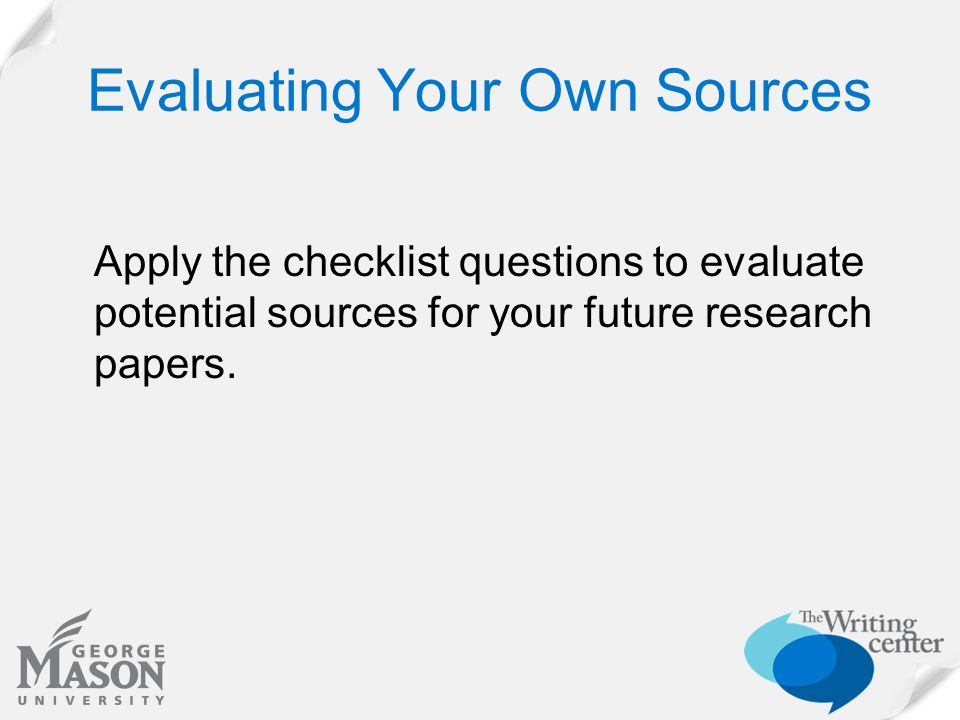 Evaluating Your Own Sources Apply the checklist questions to evaluate potential sources for your future research papers.