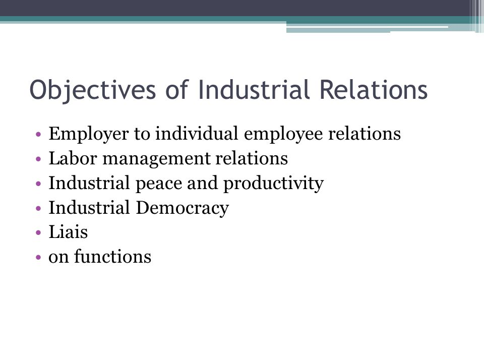Objectives of Industrial Relations Employer to individual employee relations Labor management relations Industrial peace and productivity Industrial Democracy Liais on functions