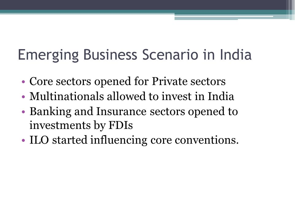 Emerging Business Scenario in India Core sectors opened for Private sectors Multinationals allowed to invest in India Banking and Insurance sectors opened to investments by FDIs ILO started influencing core conventions.