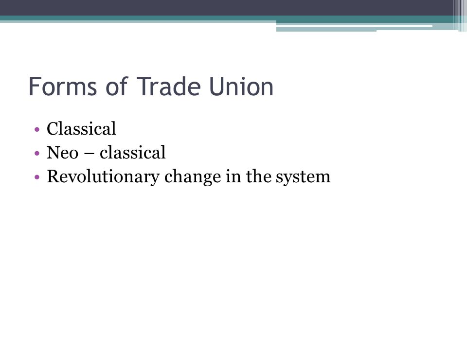 Forms of Trade Union Classical Neo – classical Revolutionary change in the system