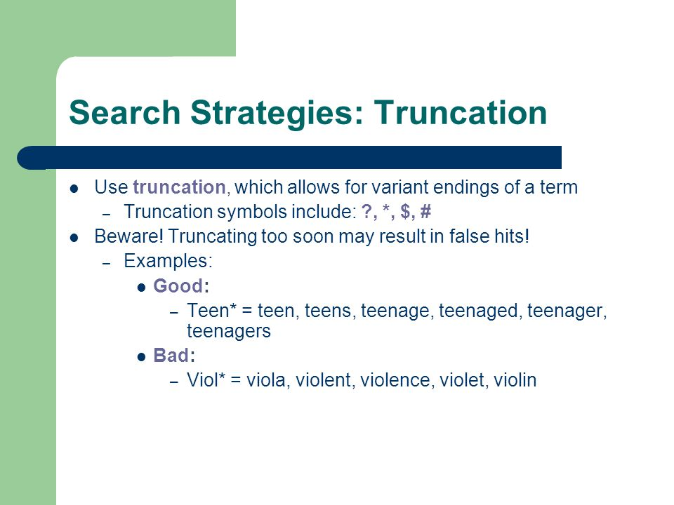 Search Strategies: Truncation Use truncation, which allows for variant endings of a term – Truncation symbols include: ?, *, $, # Beware.