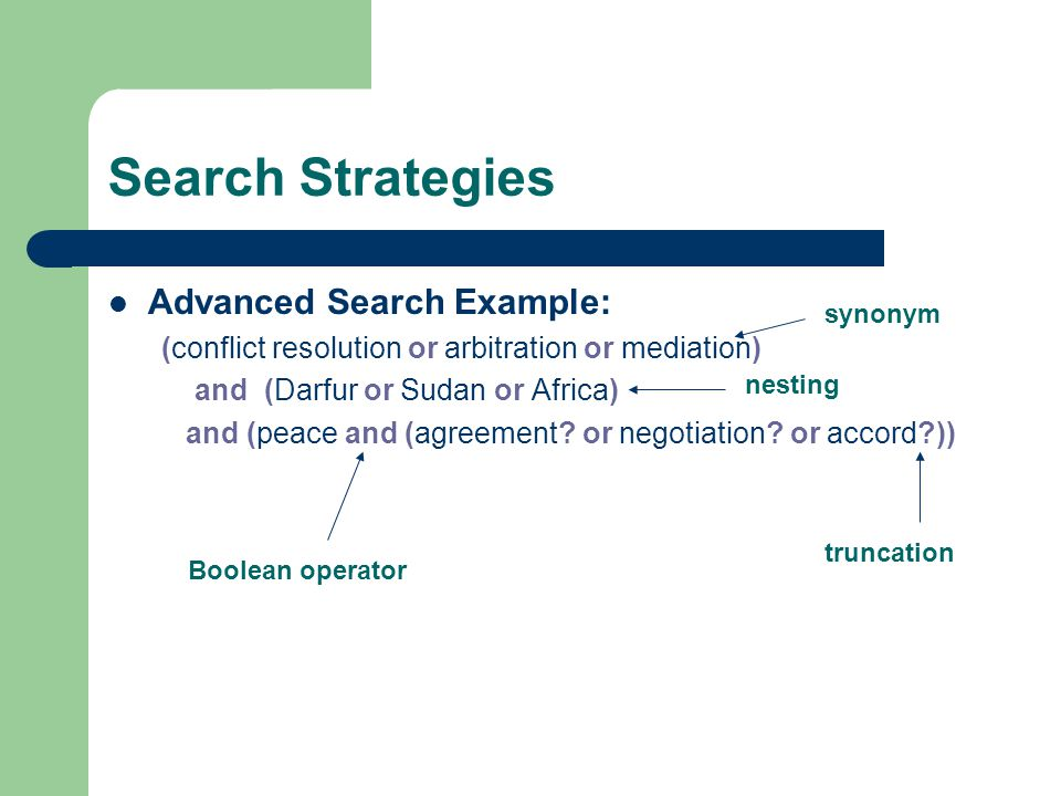 Search Strategies Advanced Search Example: (conflict resolution or arbitration or mediation) and (Darfur or Sudan or Africa) and (peace and (agreement