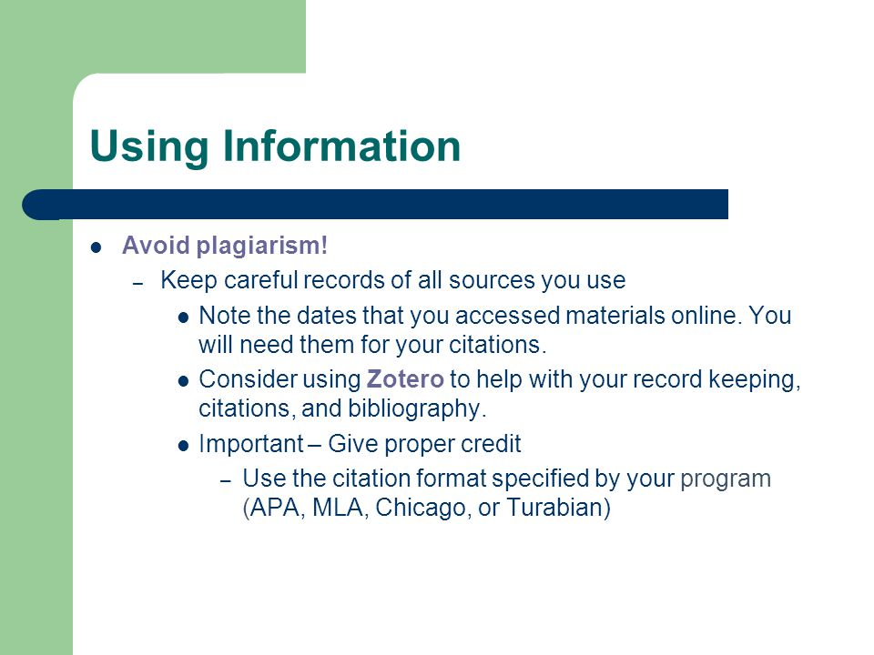 Using Information Avoid plagiarism! – Keep careful records of all sources you use Note the dates that you accessed materials online. You will need the