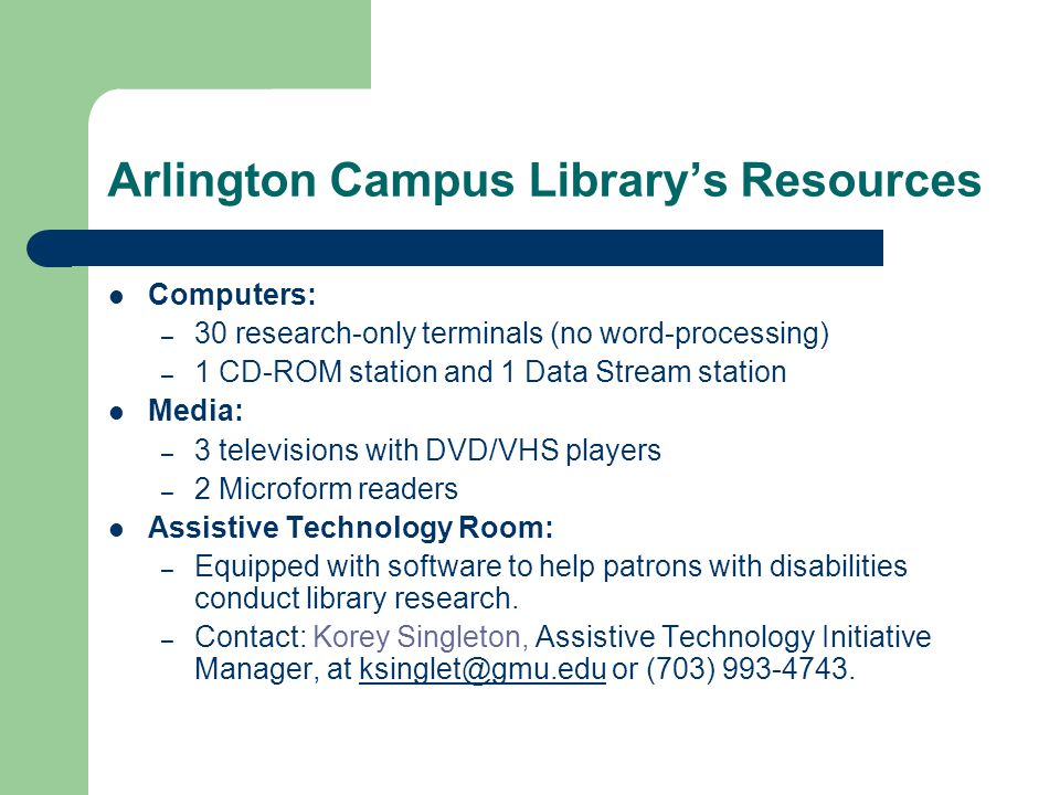 Arlington Campus Library's Resources Computers: – 30 research-only terminals (no word-processing) – 1 CD-ROM station and 1 Data Stream station Media: – 3 televisions with DVD/VHS players – 2 Microform readers Assistive Technology Room: – Equipped with software to help patrons with disabilities conduct library research.