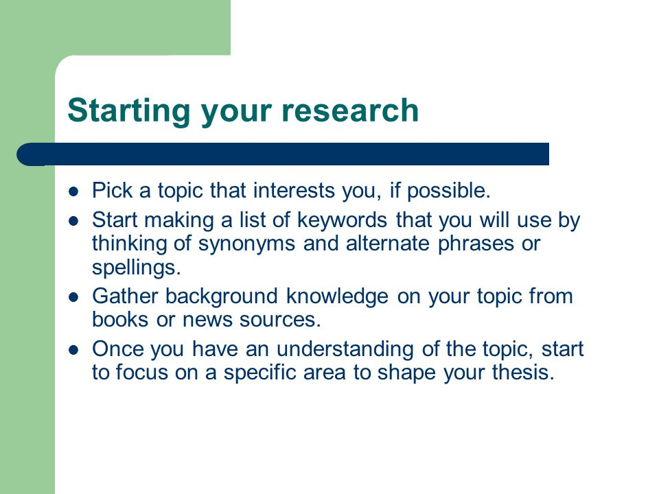 Starting your research Pick a topic that interests you, if possible. Start making a list of keywords that you will use by thinking of synonyms and alt