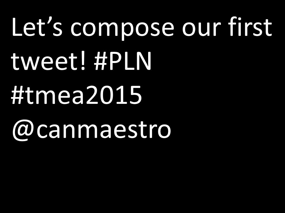 Let's compose our first tweet! #PLN #tmea2015 @canmaestro