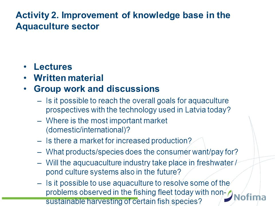 Activity 2. Improvement of knowledge base in the Aquaculture sector Lectures Written material Group work and discussions –Is it possible to reach the
