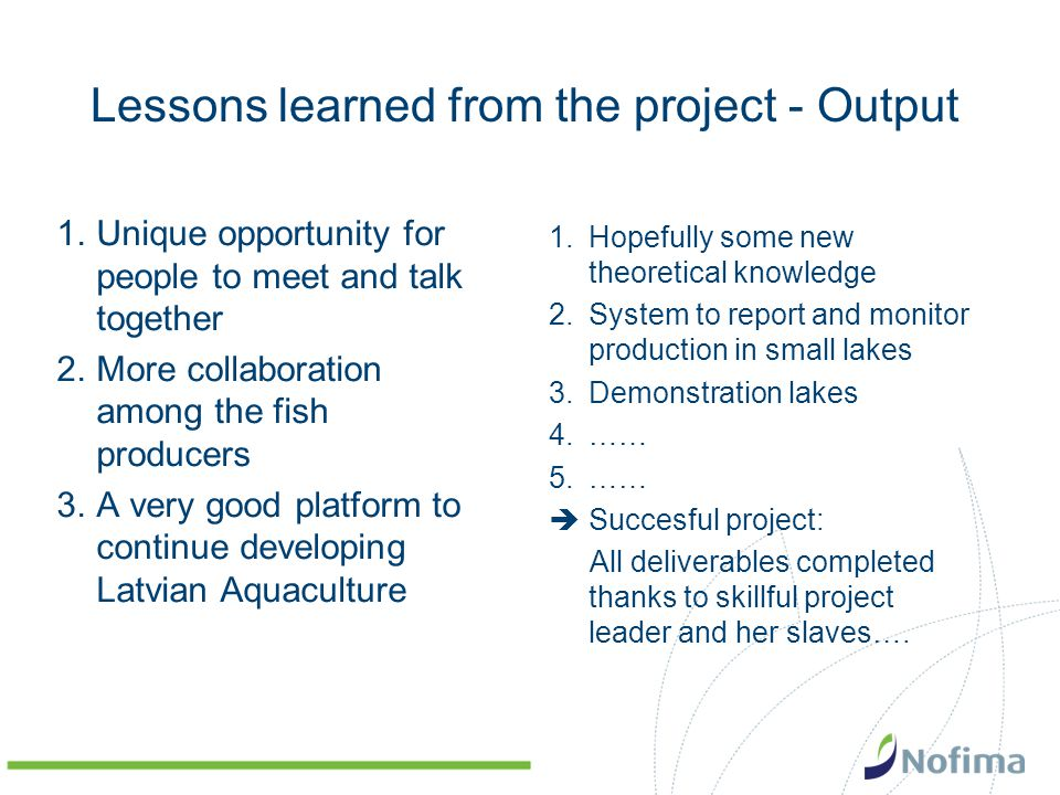 Lessons learned from the project - Output 1.Unique opportunity for people to meet and talk together 2.More collaboration among the fish producers 3.A