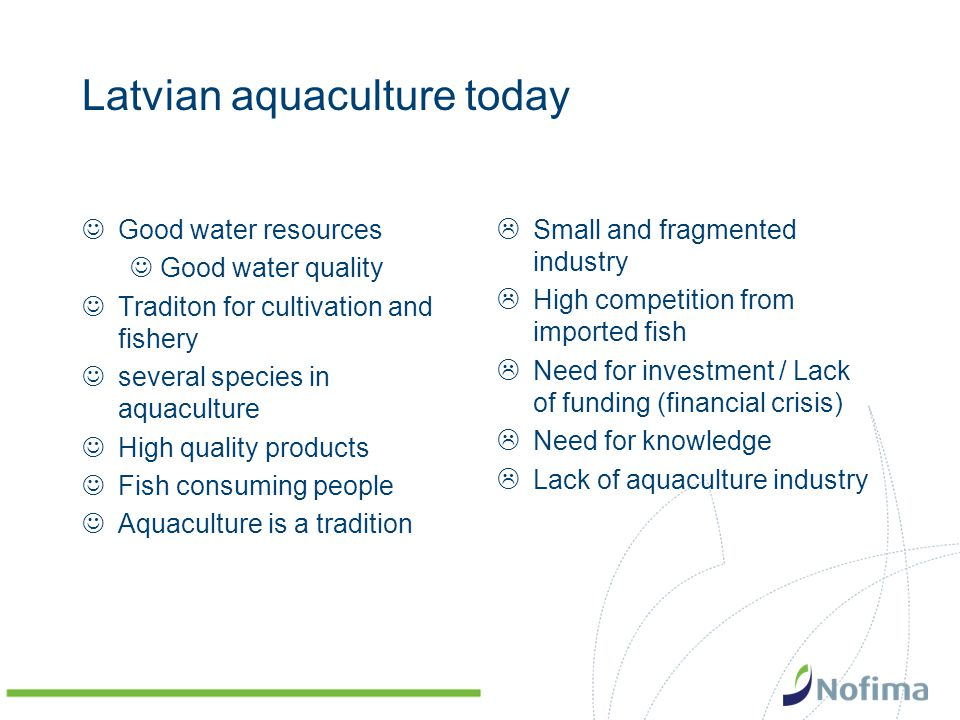 Latvian aquaculture today Good water resources Good water quality Traditon for cultivation and fishery several species in aquaculture High quality pro