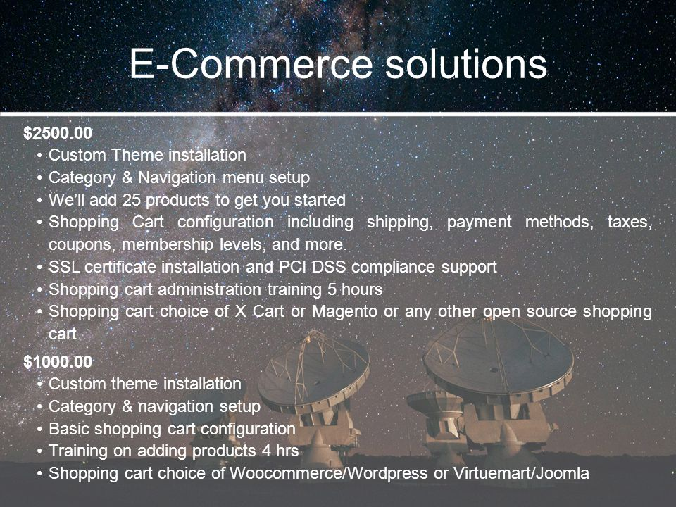 E-Commerce solutions $2500.00 Custom Theme installation Category & Navigation menu setup We'll add 25 products to get you started Shopping Cart config