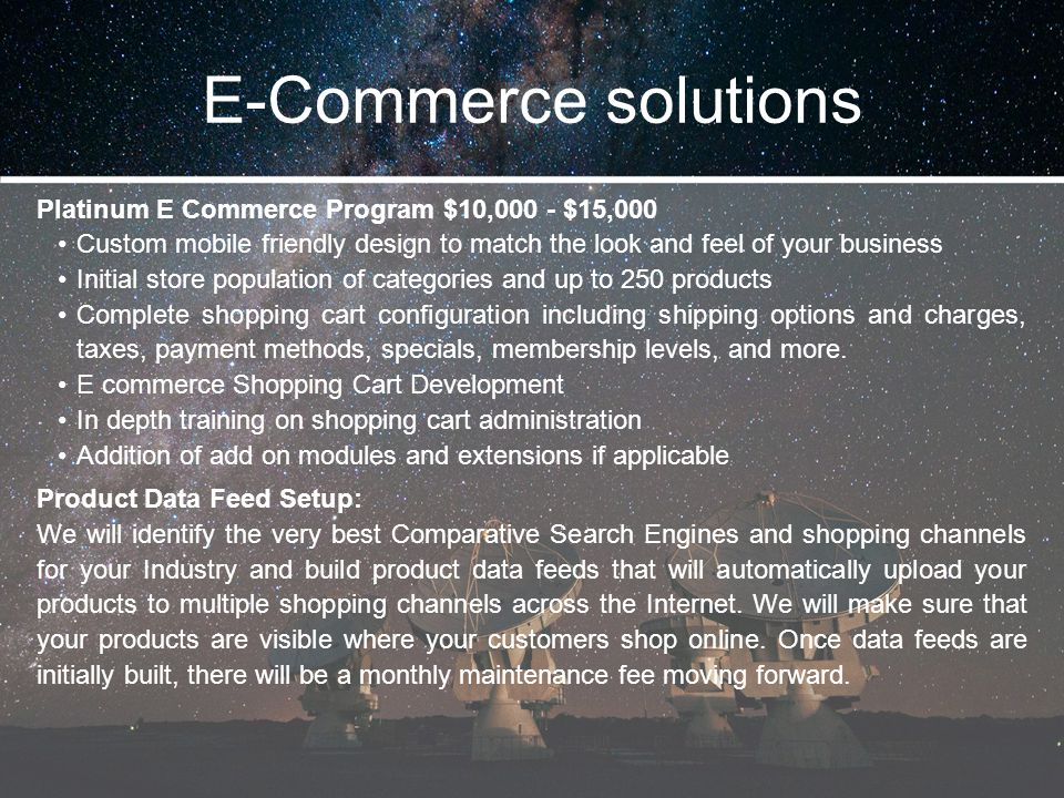 E-Commerce solutions Platinum E Commerce Program $10,000 - $15,000 Custom mobile friendly design to match the look and feel of your business Initial s