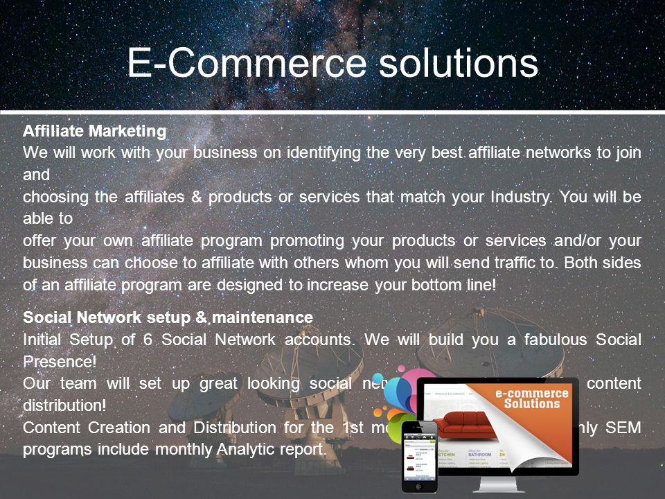E-Commerce solutions Affiliate Marketing We will work with your business on identifying the very best affiliate networks to join and choosing the affi