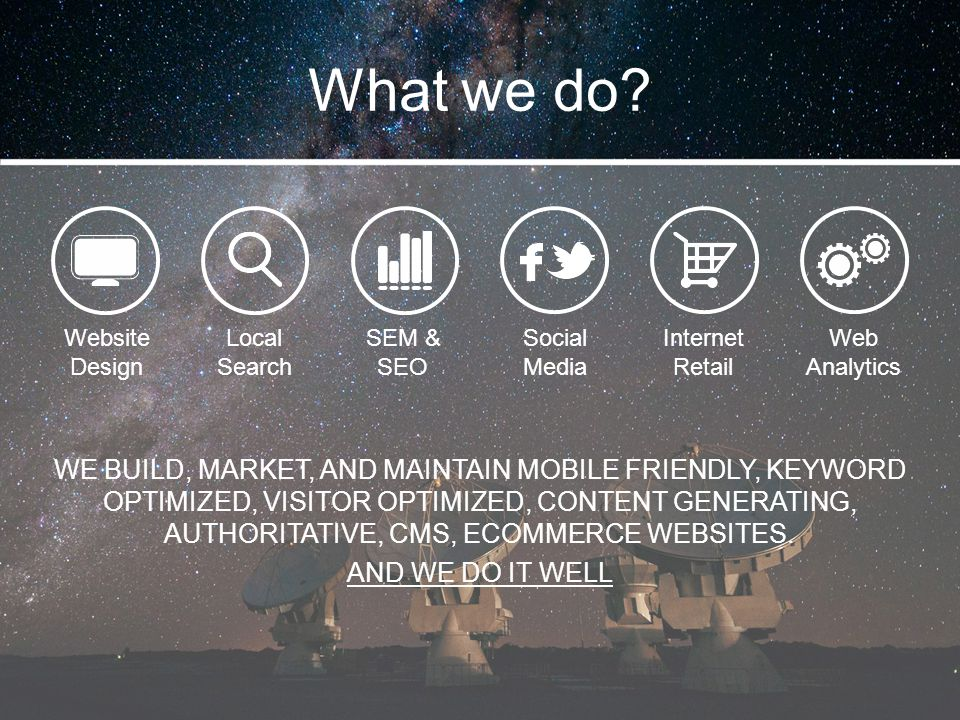 What we do? WE BUILD, MARKET, AND MAINTAIN MOBILE FRIENDLY, KEYWORD OPTIMIZED, VISITOR OPTIMIZED, CONTENT GENERATING, AUTHORITATIVE, CMS, ECOMMERCE WE