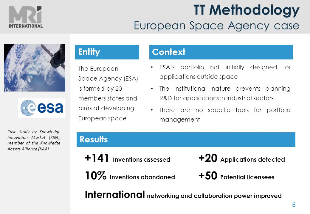 6 TT Methodology European Space Agency case The European Space Agency (ESA) is formed by 20 members states and aims at developing European space ESA´s portfolio not initially designed for applications outside space The institutional nature prevents planning R&D for applications in industrial sectors There are no specific tools for portfolio management Entity Case Study by Knowledge Innovation Market (KIM), member of the Knowledte Agents Alliance (KAA) +141 Inventions assessed 10% Inventions abandoned +20 Applications detected +50 Potential licensees International networking and collaboration power improved Entity Context Results