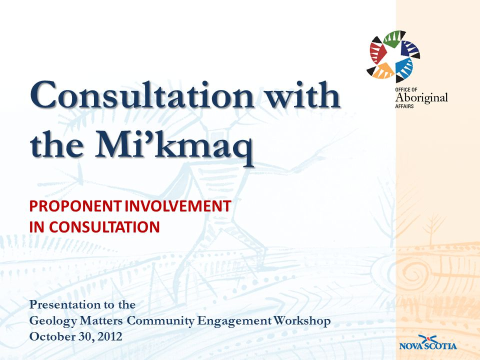 PROPONENT INVOLVEMENT IN CONSULTATION Presentation to the Geology Matters Community Engagement Workshop October 30, 2012 Consultation with the Mi'kmaq
