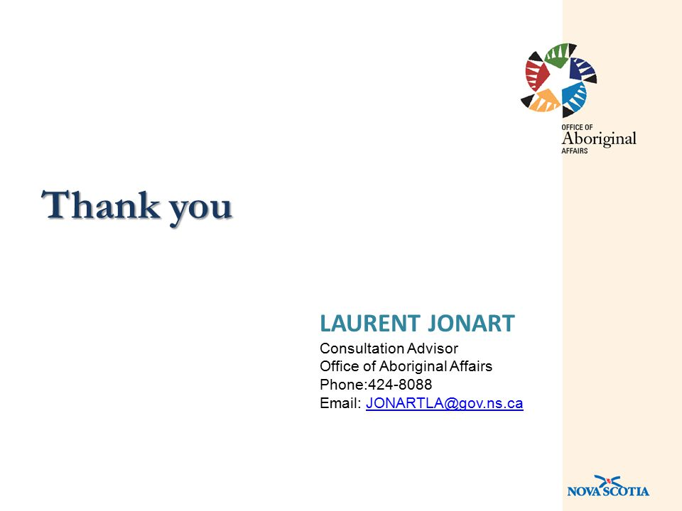 Thank you LAURENT JONART Consultation Advisor Office of Aboriginal Affairs Phone:424-8088 Email: JONARTLA@gov.ns.caJONARTLA@gov.ns.ca