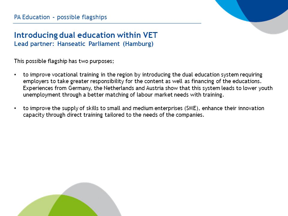 PA Education – possible flagships Introducing dual education within VET Lead partner: Hanseatic Parliament (Hamburg) This possible flagship has two purposes; to improve vocational training in the region by introducing the dual education system requiring employers to take greater responsibility for the content as well as financing of the educations.