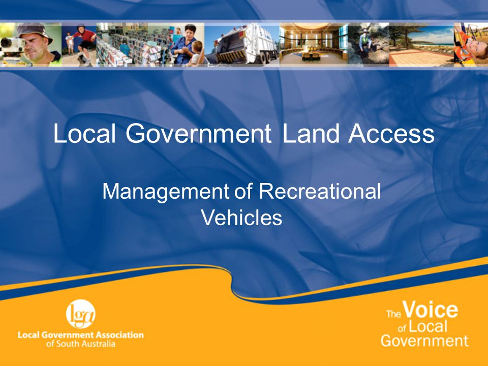 Local Government Land Access- The Problem Councils have responsibility for Local Government Land Parts of the land are accessed inappropriately by recreational vehicles Road, coastal and other reserves are damaged