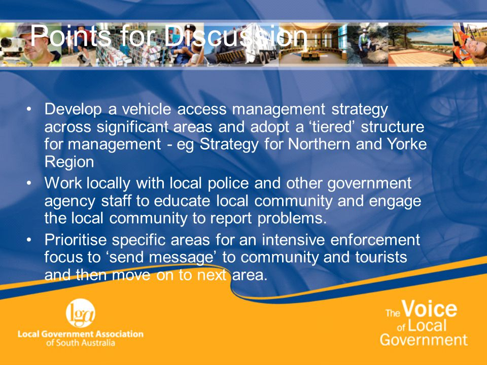 Points for Discussion Develop a vehicle access management strategy across significant areas and adopt a 'tiered' structure for management - eg Strategy for Northern and Yorke Region Work locally with local police and other government agency staff to educate local community and engage the local community to report problems.