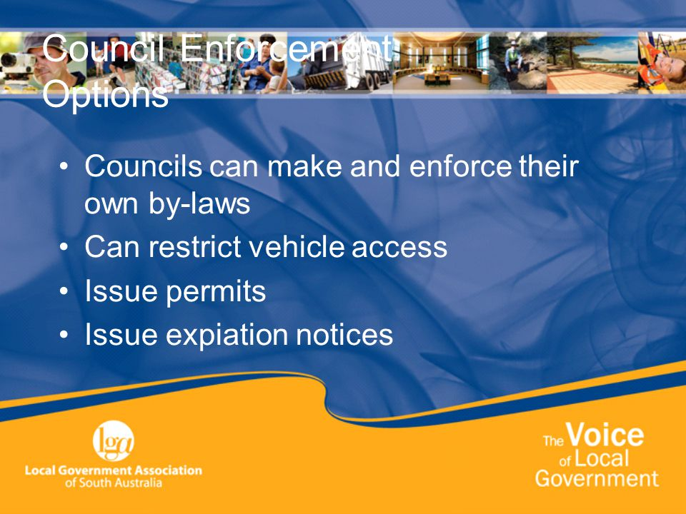 Council Enforcement Options Councils can make and enforce their own by-laws Can restrict vehicle access Issue permits Issue expiation notices