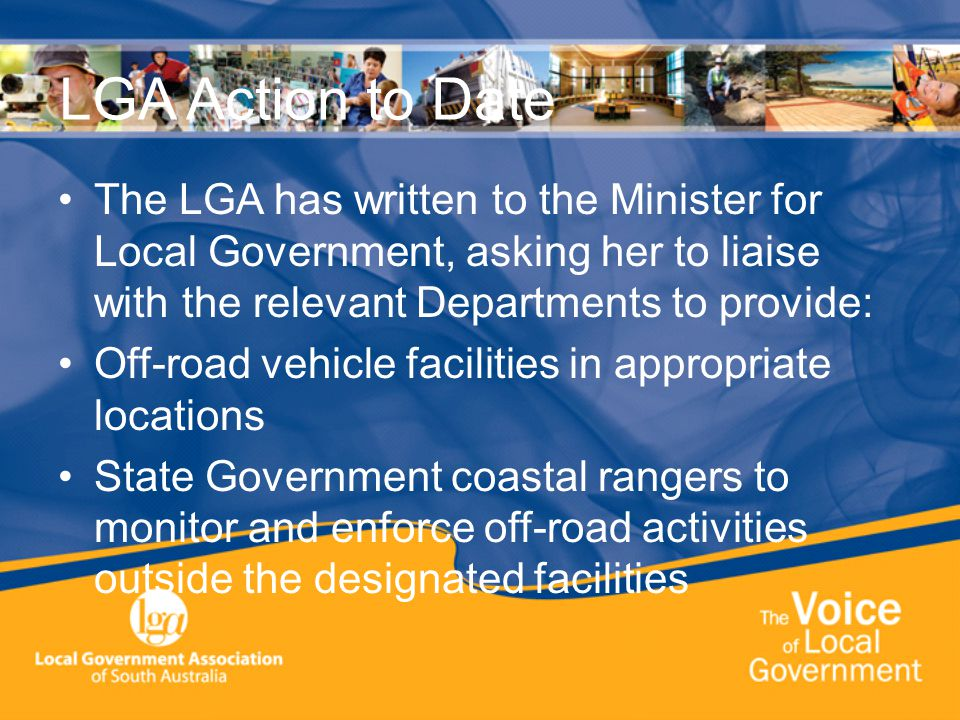 LGA Action to Date The LGA has written to the Minister for Local Government, asking her to liaise with the relevant Departments to provide: Off-road vehicle facilities in appropriate locations State Government coastal rangers to monitor and enforce off-road activities outside the designated facilities