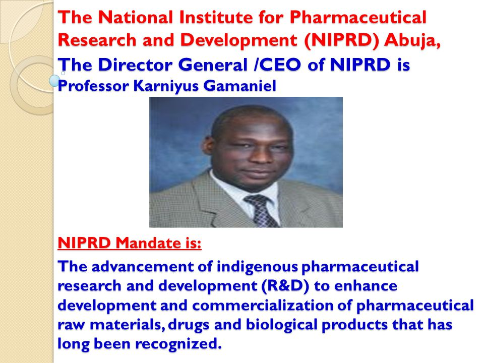 The Director General /CEO of NIPRD is Professor Karniyus Gamaniel The National Institute for Pharmaceutical Research and Development (NIPRD) Abuja, NI