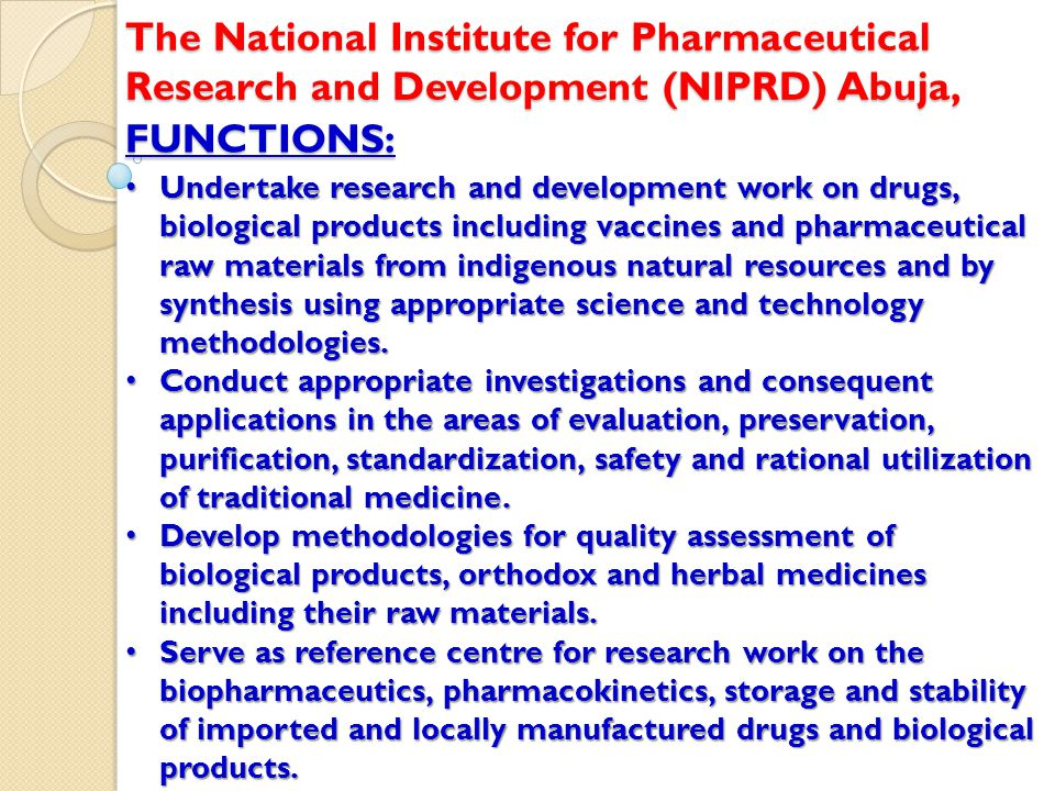 FUNCTIONS: The National Institute for Pharmaceutical Research and Development (NIPRD) Abuja, Undertake research and development work on drugs, biological products including vaccines and pharmaceutical raw materials from indigenous natural resources and by synthesis using appropriate science and technology methodologies.