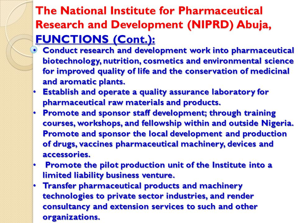 FUNCTIONS (Cont.): The National Institute for Pharmaceutical Research and Development (NIPRD) Abuja, Conduct research and development work into pharmaceutical biotechnology, nutrition, cosmetics and environmental science for improved quality of life and the conservation of medicinal and aromatic plants.