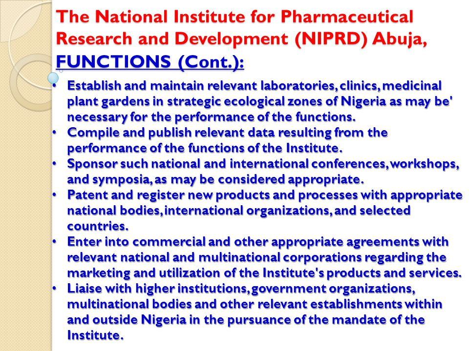 FUNCTIONS (Cont.): The National Institute for Pharmaceutical Research and Development (NIPRD) Abuja, Establish and maintain relevant laboratories, clinics, medicinal plant gardens in strategic ecological zones of Nigeria as may be necessary for the performance of the functions.