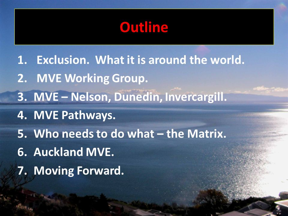 1. Exclusion. What it is around the world. 2. MVE Working Group. 3.MVE – Nelson, Dunedin, Invercargill. 4.MVE Pathways. 5.Who needs to do what – the M