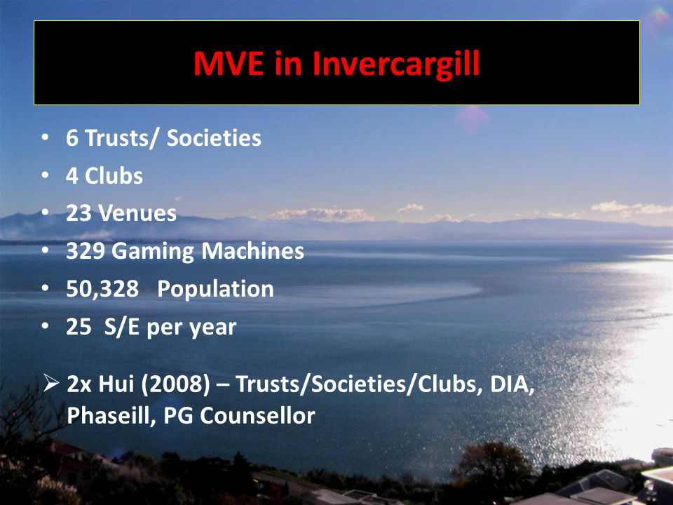 MVE in Invercargill 6 Trusts/ Societies 4 Clubs 23 Venues 329 Gaming Machines 50,328 Population 25 S/E per year  2x Hui (2008) – Trusts/Societies/Clu