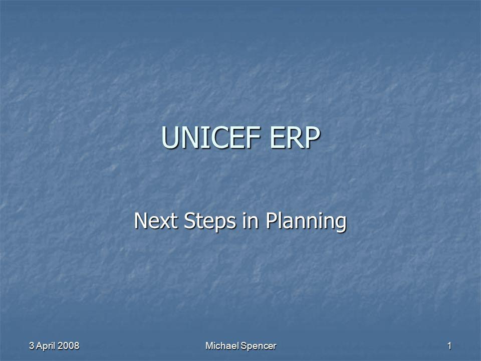 3 April 2008 Michael Spencer 1 UNICEF ERP Next Steps in Planning