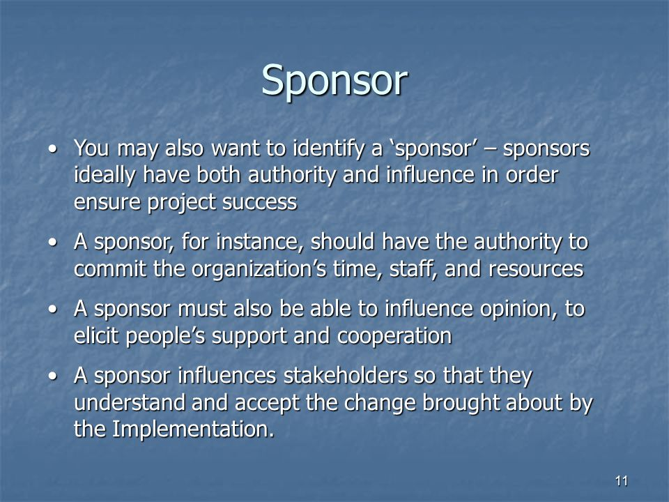 11 Sponsor You may also want to identify a 'sponsor' – sponsors ideally have both authority and influence in order ensure project successYou may also