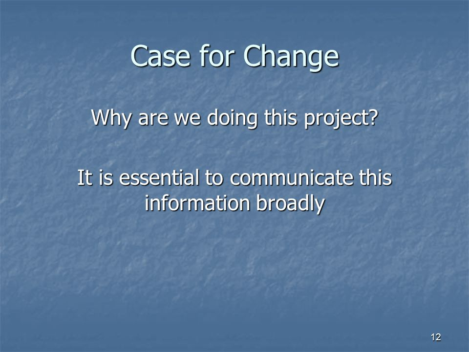 12 Case for Change Why are we doing this project? It is essential to communicate this information broadly