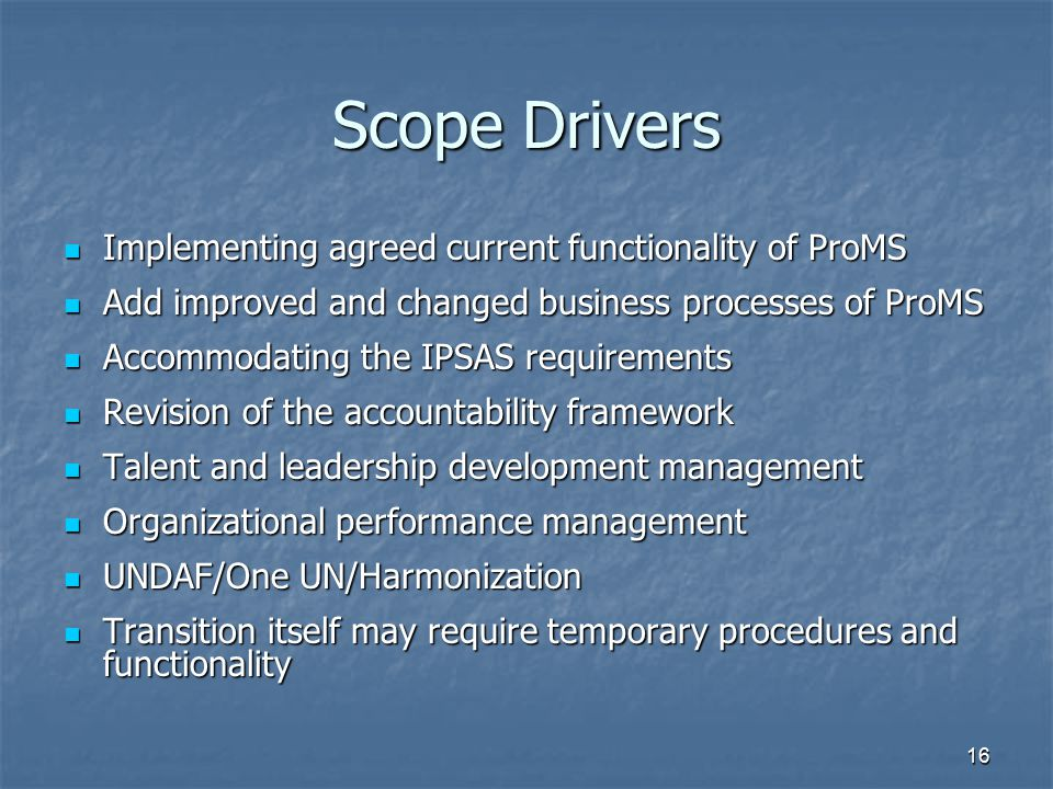 16 Scope Drivers Implementing agreed current functionality of ProMS Implementing agreed current functionality of ProMS Add improved and changed busine