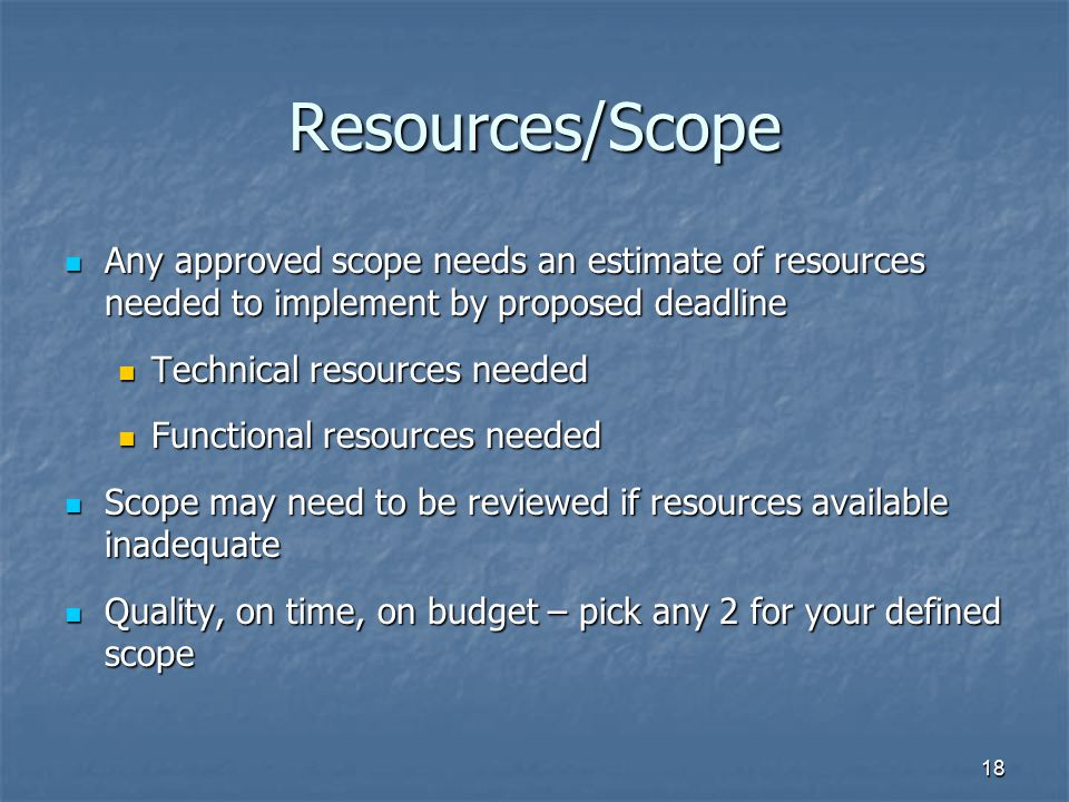 18 Resources/Scope Any approved scope needs an estimate of resources needed to implement by proposed deadline Any approved scope needs an estimate of