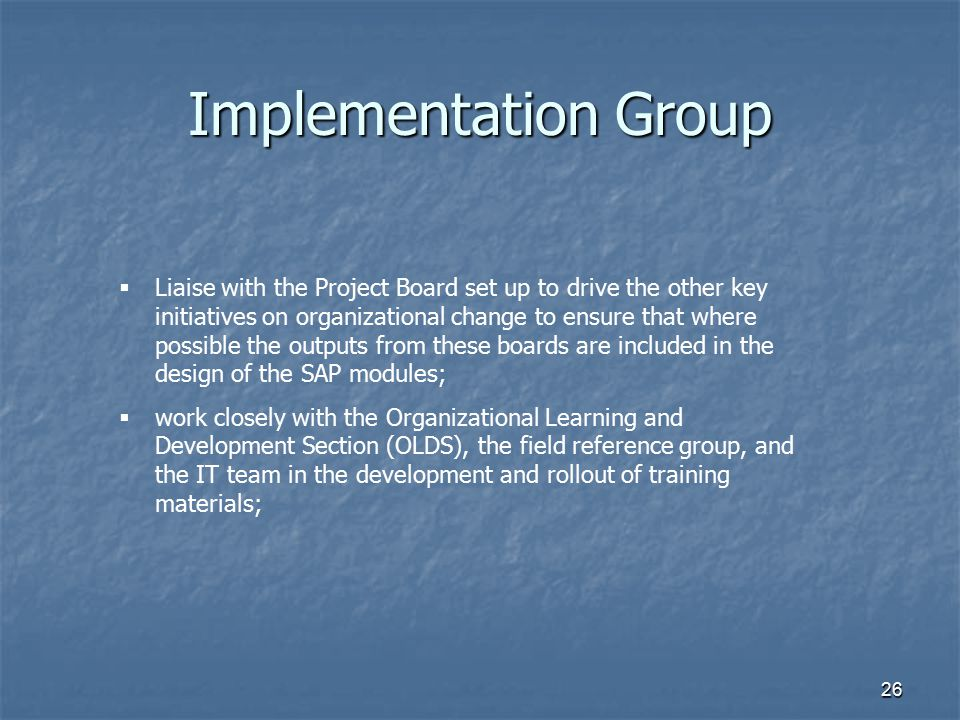 26 Implementation Group  Liaise with the Project Board set up to drive the other key initiatives on organizational change to ensure that where possib