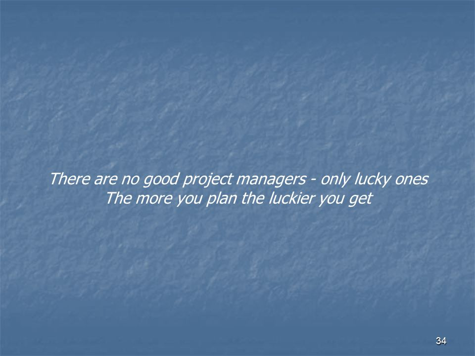 34 There are no good project managers - only lucky ones The more you plan the luckier you get