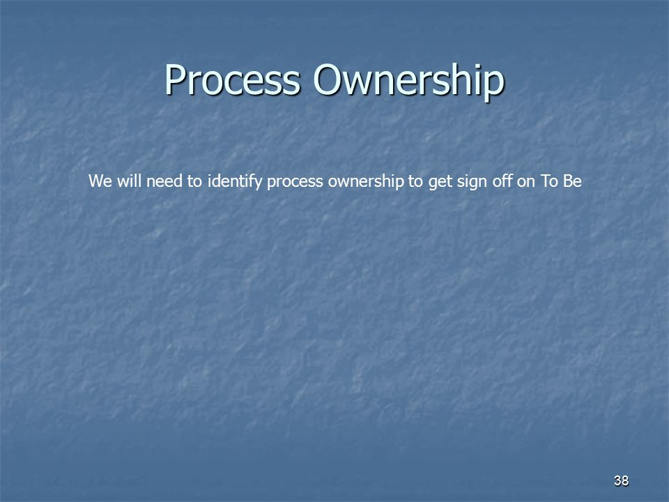 38 Process Ownership We will need to identify process ownership to get sign off on To Be