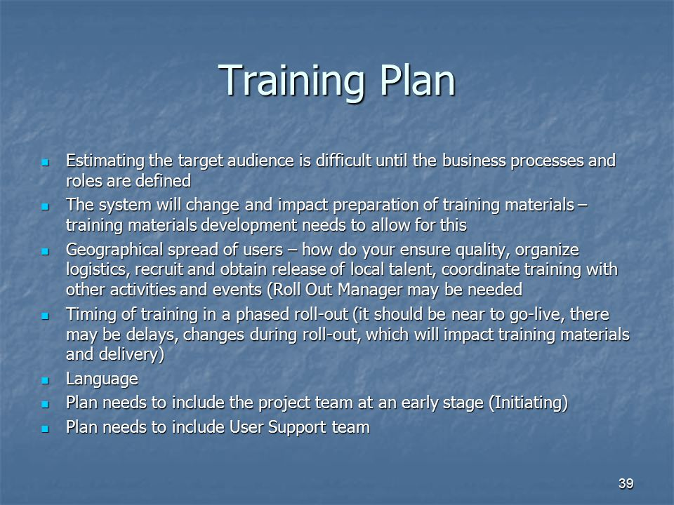 39 Training Plan Estimating the target audience is difficult until the business processes and roles are defined Estimating the target audience is diff
