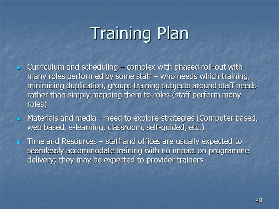 40 Training Plan Curriculum and scheduling – complex with phased roll-out with many roles performed by some staff – who needs which training, minimisi