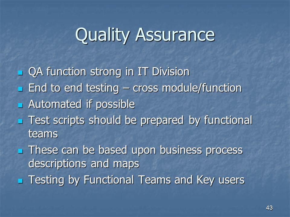 43 Quality Assurance QA function strong in IT Division QA function strong in IT Division End to end testing – cross module/function End to end testing