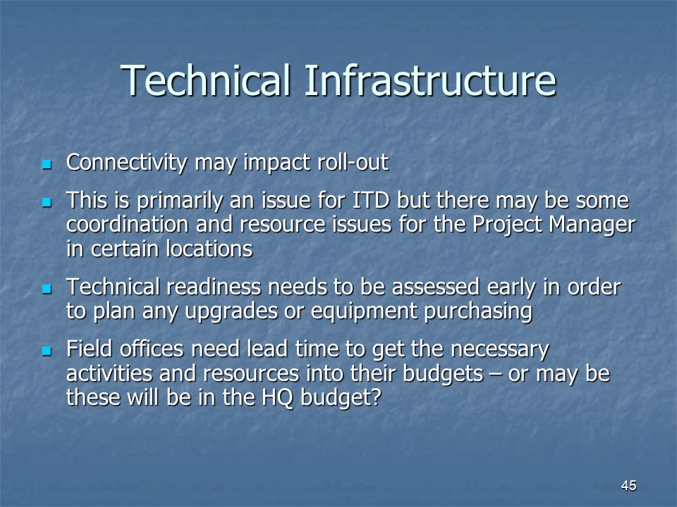 45 Technical Infrastructure Connectivity may impact roll-out Connectivity may impact roll-out This is primarily an issue for ITD but there may be some