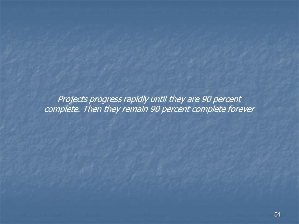 51 Projects progress rapidly until they are 90 percent complete. Then they remain 90 percent complete forever