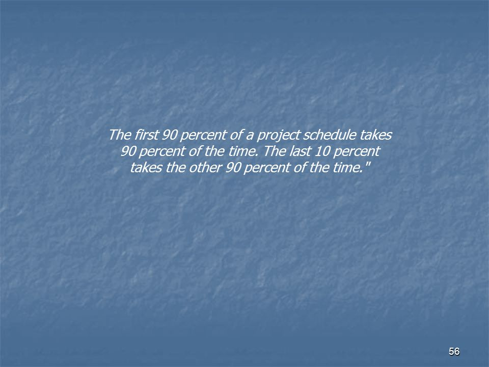 56 The first 90 percent of a project schedule takes 90 percent of the time. The last 10 percent takes the other 90 percent of the time.