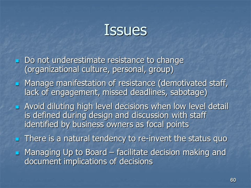 60 Issues Do not underestimate resistance to change (organizational culture, personal, group) Do not underestimate resistance to change (organizationa