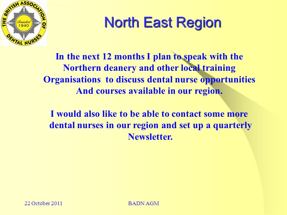 22 October 2011BADN AGM North East Region In the next 12 months I plan to speak with the Northern deanery and other local training Organisations to discuss dental nurse opportunities And courses available in our region.