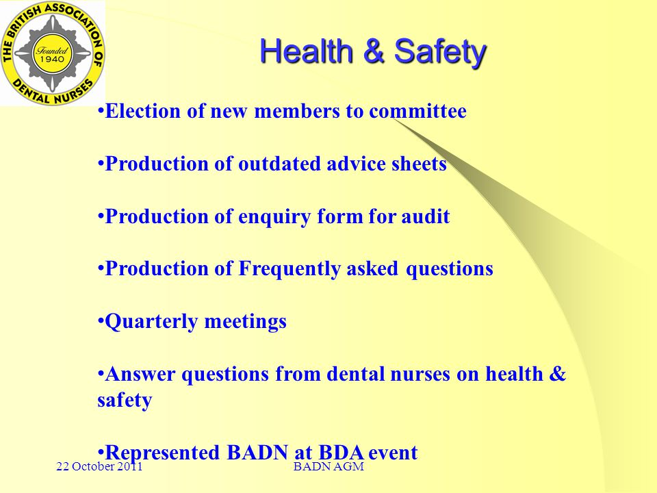 22 October 2011BADN AGM Health & Safety Election of new members to committee Production of outdated advice sheets Production of enquiry form for audit Production of Frequently asked questions Quarterly meetings Answer questions from dental nurses on health & safety Represented BADN at BDA event