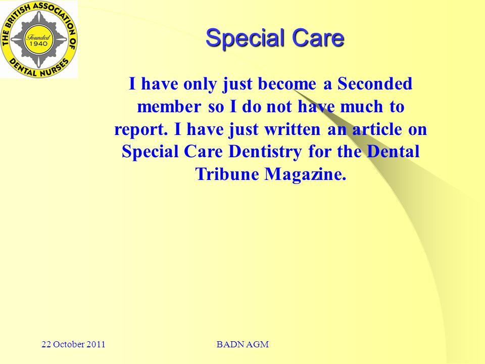 22 October 2011BADN AGM Special Care I have only just become a Seconded member so I do not have much to report.