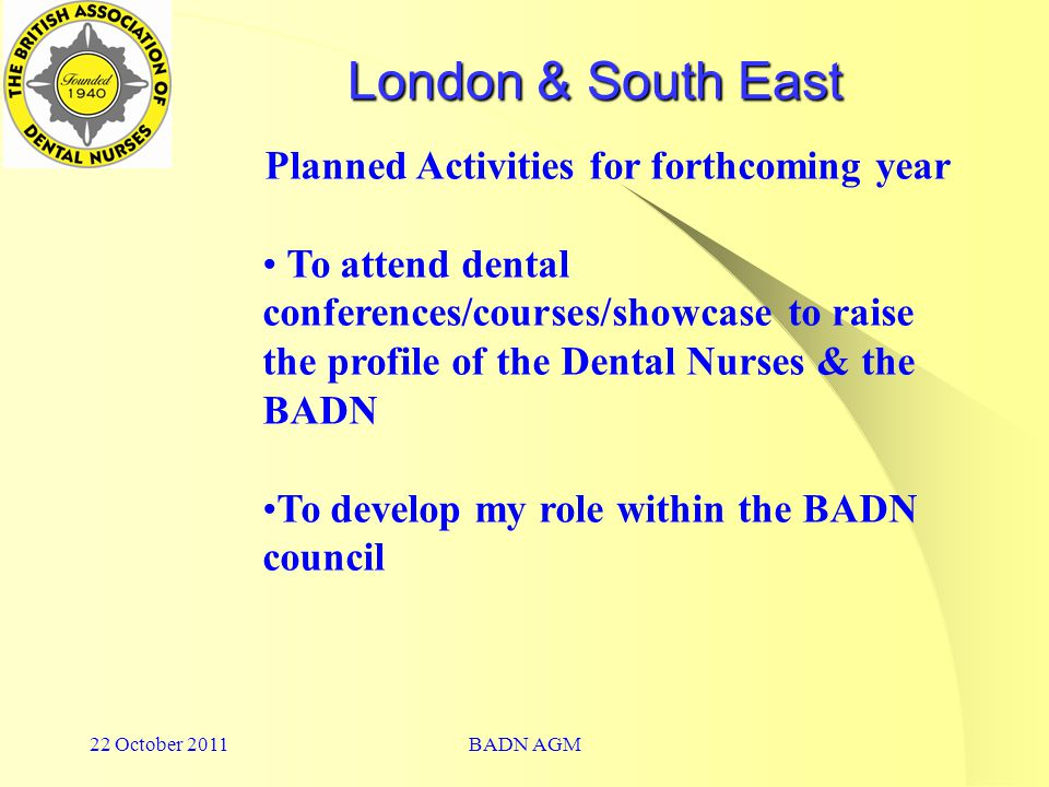 22 October 2011BADN AGM London & South East Planned Activities for forthcoming year To attend dental conferences/courses/showcase to raise the profile of the Dental Nurses & the BADN To develop my role within the BADN council